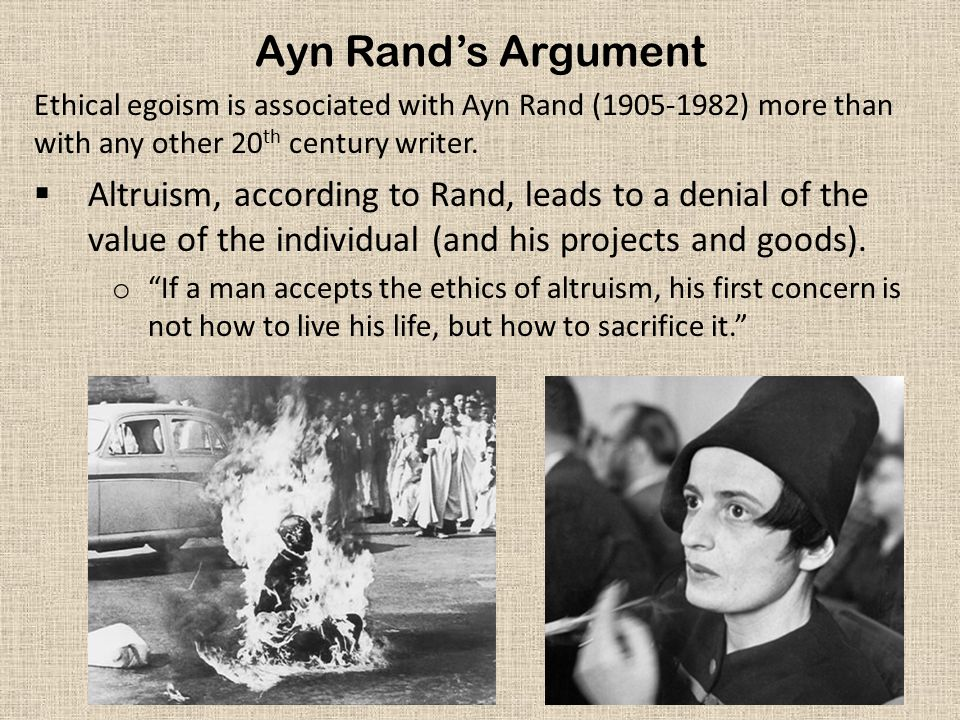 Ayn Rand's Argument Ethical egoism is associated with Ayn Rand (1905-1982) more than with any other 20th century writer.