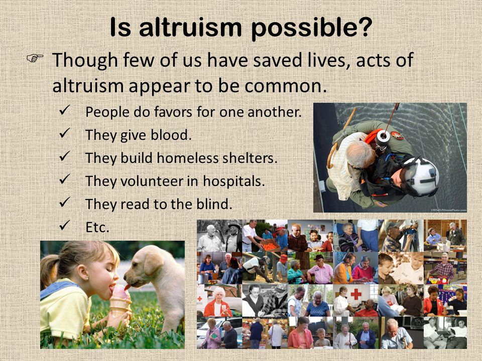 Is altruism possible Though few of us have saved lives, acts of altruism appear to be common. People do favors for one another.