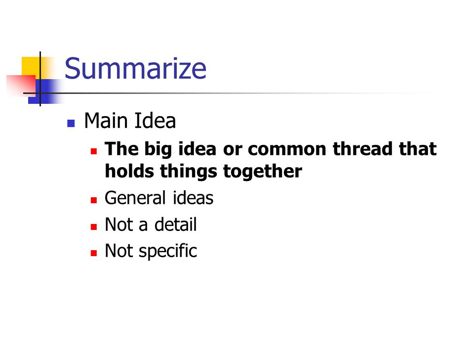 Summarize Main Idea. The big idea or common thread that holds things together. General ideas. Not a detail.