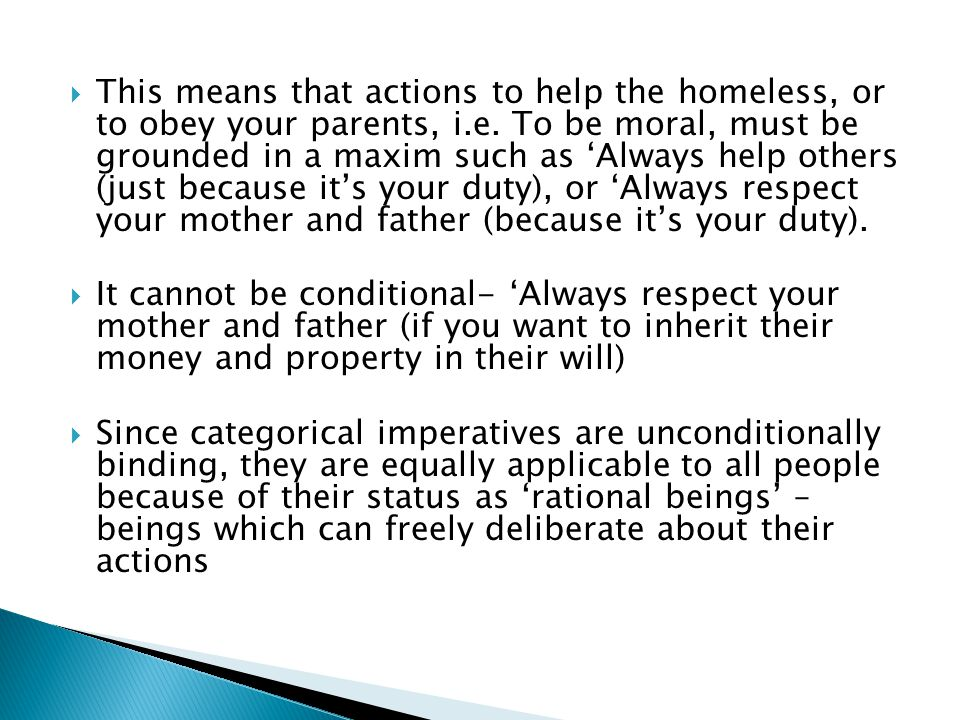 This means that actions to help the homeless, or to obey your parents, i.e. To be moral, must be grounded in a maxim such as 'Always help others (just because it's your duty), or 'Always respect your mother and father (because it's your duty).
