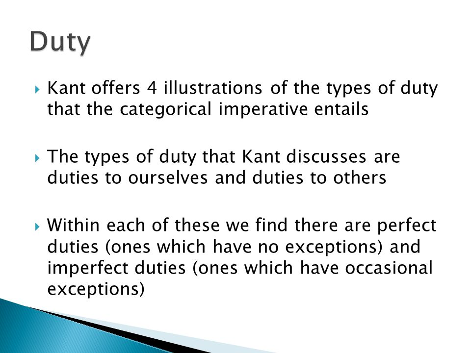 Duty Kant offers 4 illustrations of the types of duty that the categorical imperative entails.