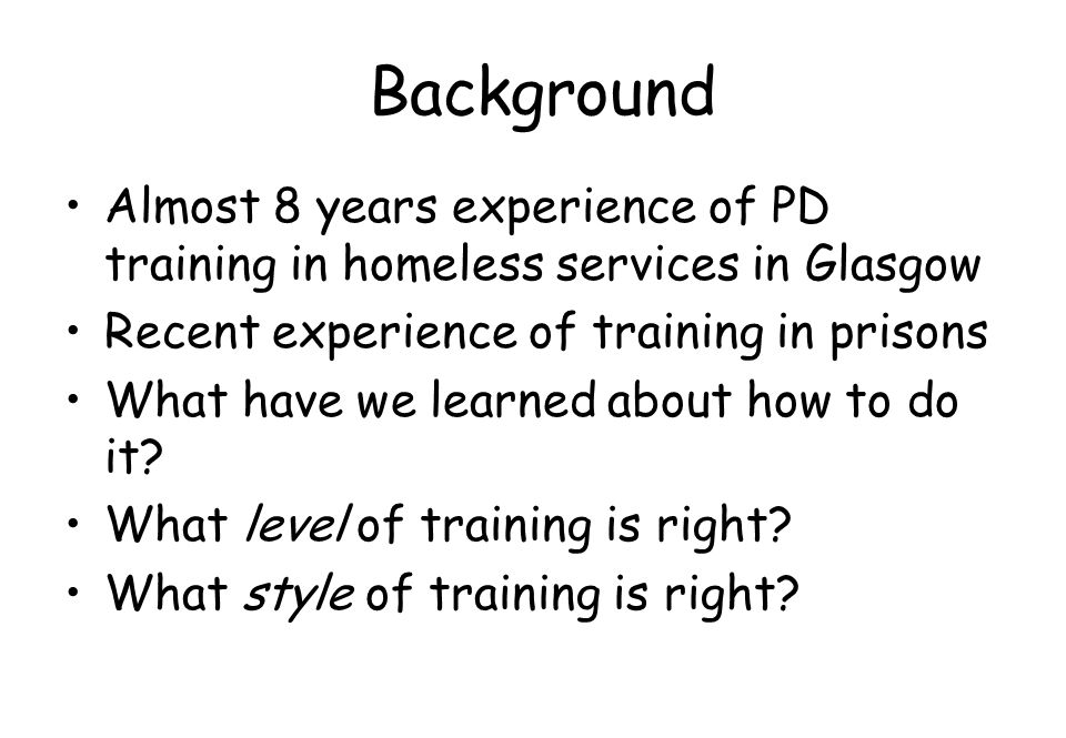 Background Almost 8 years experience of PD training in homeless services in Glasgow. Recent experience of training in prisons.