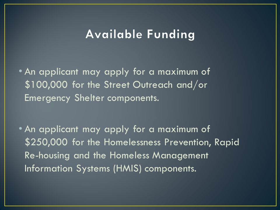 Available Funding An applicant may apply for a maximum of $100,000 for the Street Outreach and/or Emergency Shelter components.