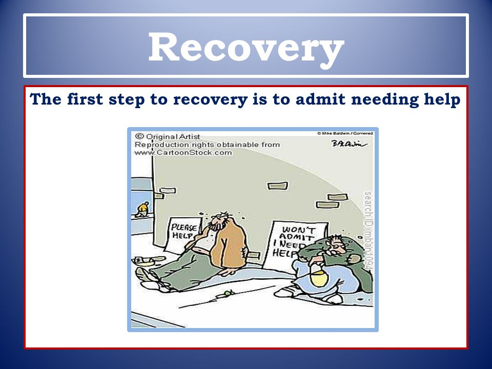 Recovery The first step to recovery is to admit needing help
