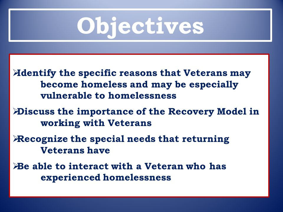 Objectives Identify the specific reasons that Veterans may become homeless and may be especially vulnerable to homelessness.