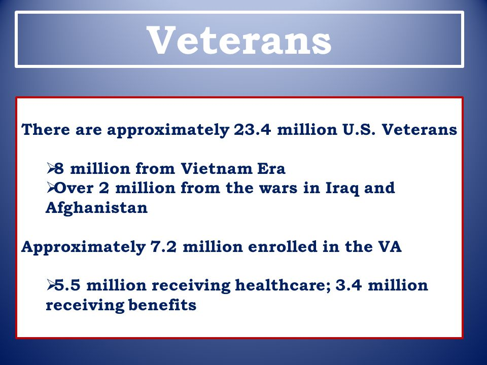 Veterans There are approximately 23.4 million U.S. Veterans