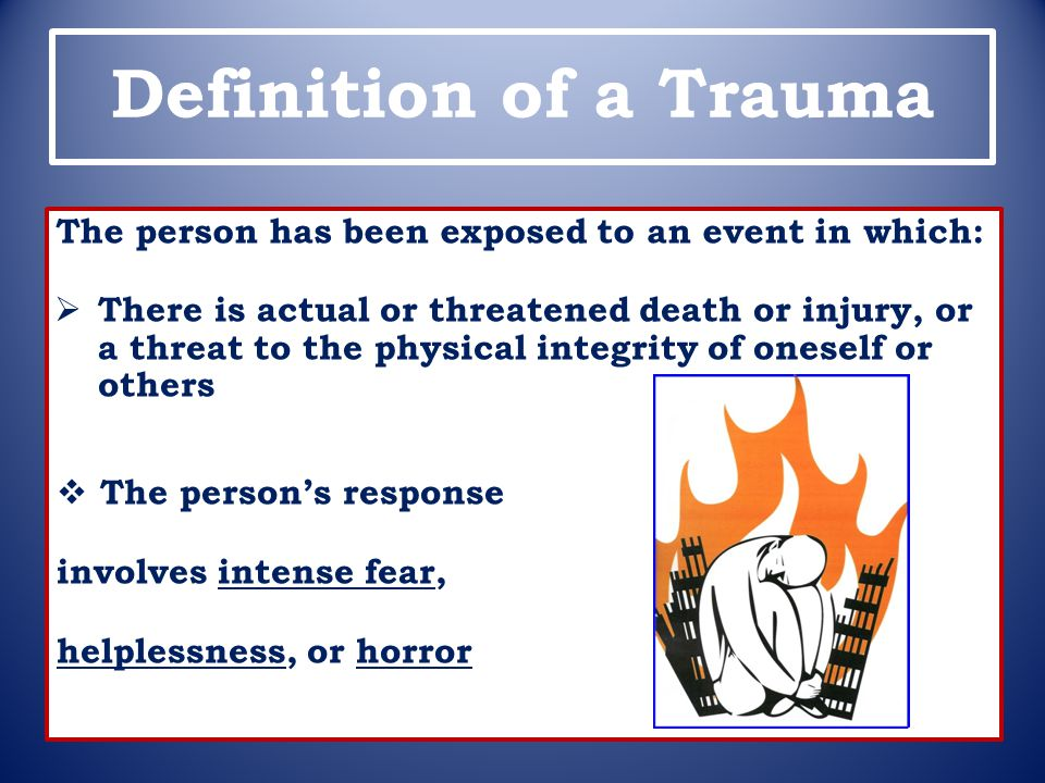 Definition of a Trauma The person has been exposed to an event in which: