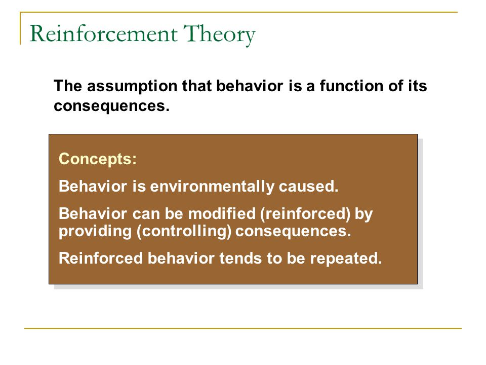 Reinforcement Theory The assumption that behavior is a function of its consequences. Concepts: Behavior is environmentally caused.