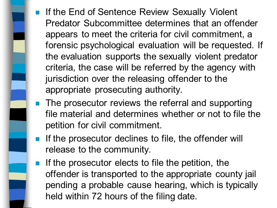 If the End of Sentence Review Sexually Violent Predator Subcommittee determines that an offender appears to meet the criteria for civil commitment, a forensic psychological evaluation will be requested. If the evaluation supports the sexually violent predator criteria, the case will be referred by the agency with jurisdiction over the releasing offender to the appropriate prosecuting authority.