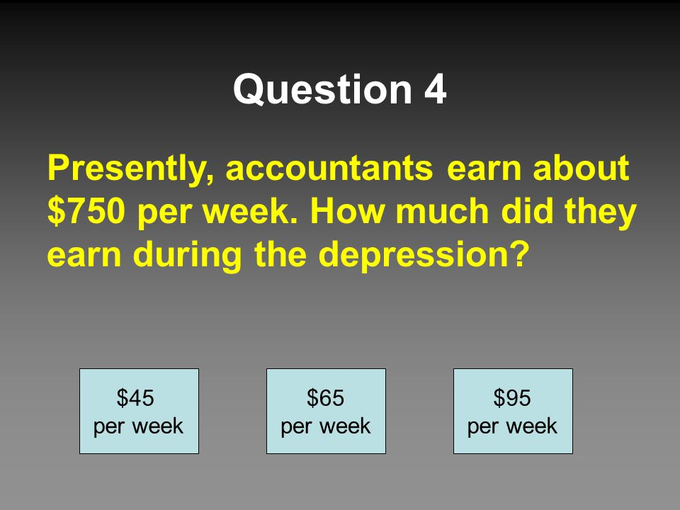 Question 4 Presently, accountants earn about $750 per week. How much did they earn during the depression