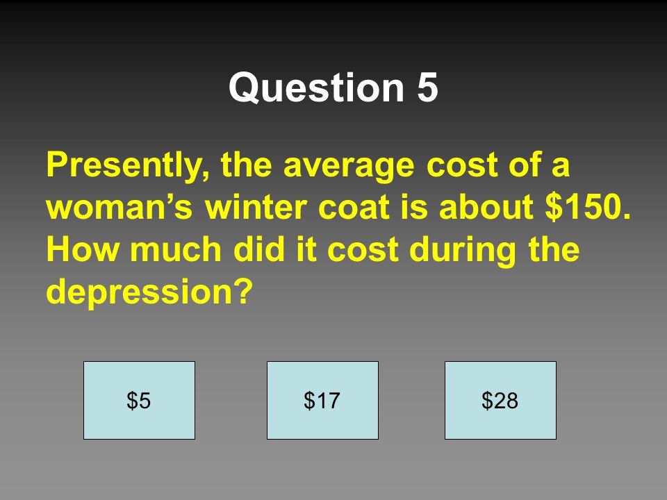 Question 5 Presently, the average cost of a woman's winter coat is about $150. How much did it cost during the depression