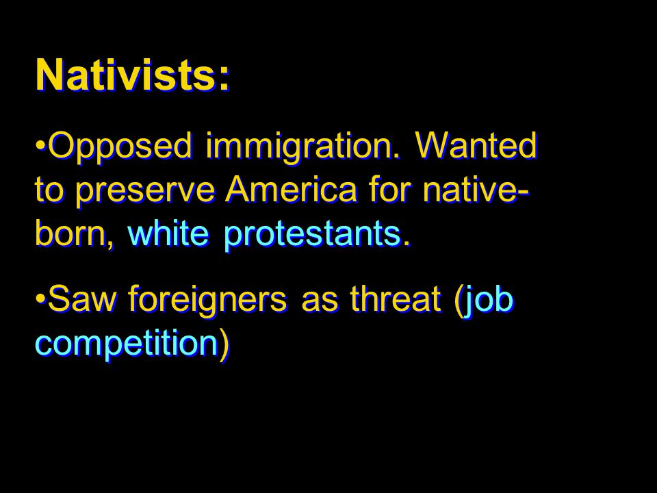 Nativists: Opposed immigration. Wanted to preserve America for native-born, white protestants.