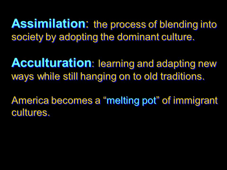 Assimilation: the process of blending into society by adopting the dominant culture.