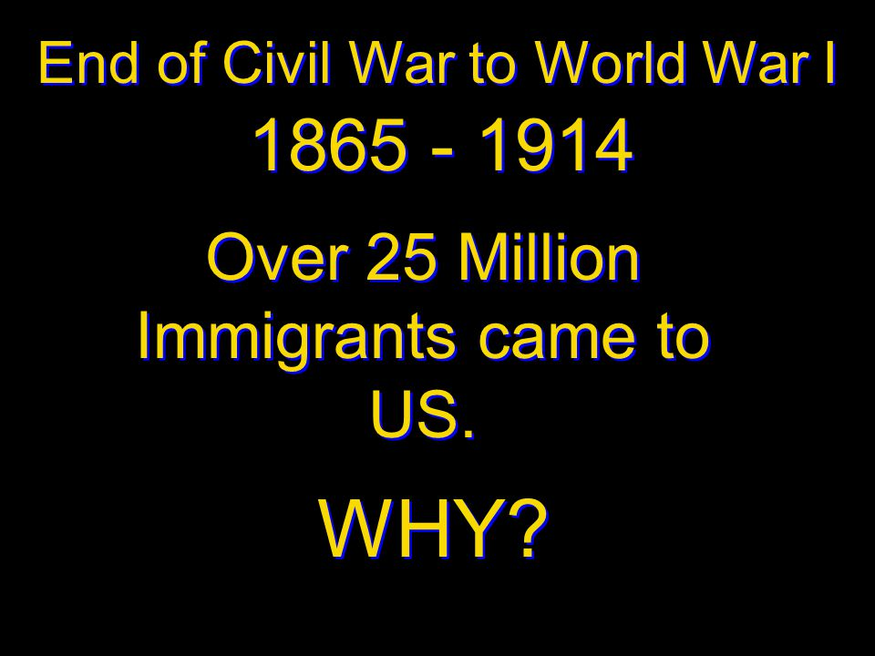 WHY 1865 - 1914 Over 25 Million Immigrants came to US.