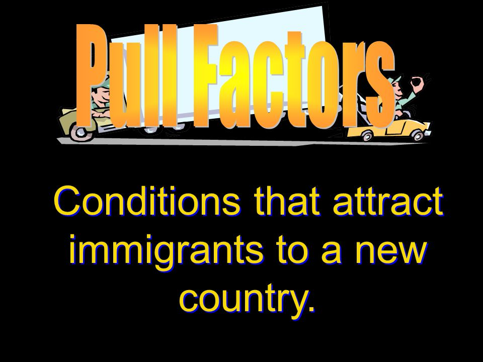 Conditions that attract immigrants to a new country.