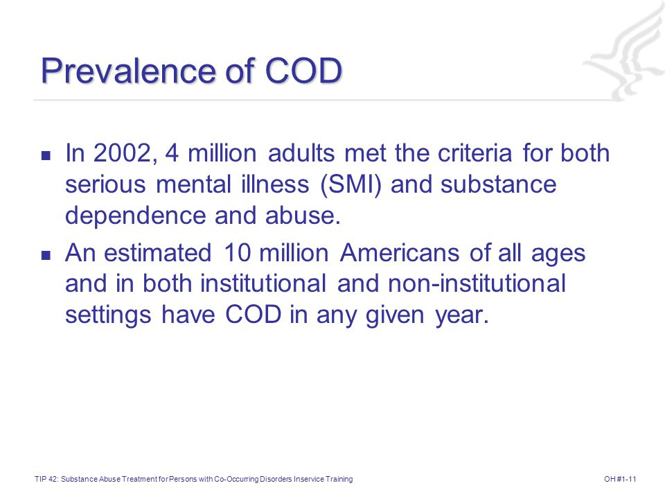 Prevalence of COD In 2002, 4 million adults met the criteria for both serious mental illness (SMI) and substance dependence and abuse.