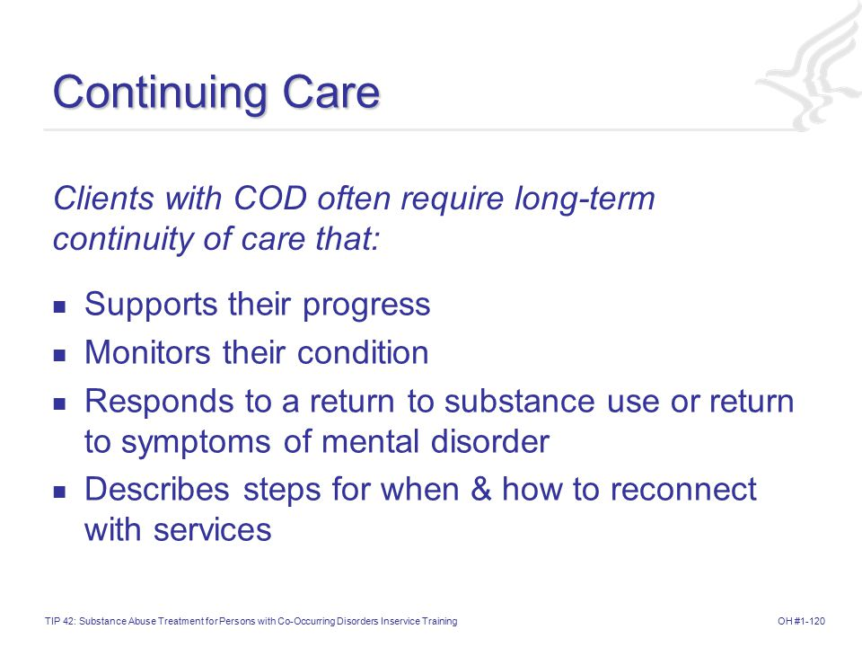 Continuing Care Clients with COD often require long-term continuity of care that: Supports their progress.