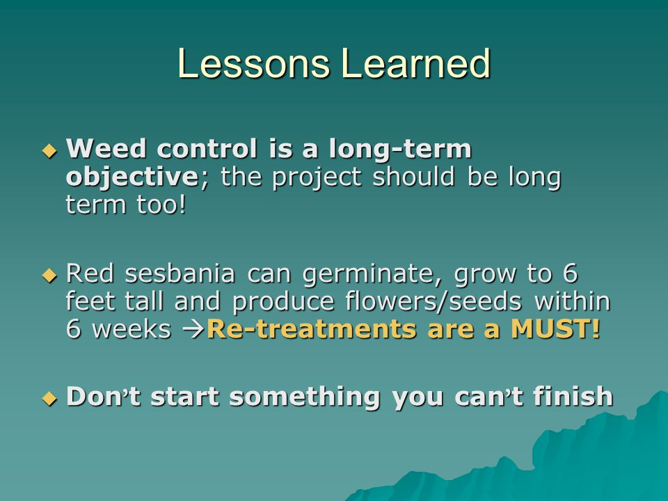 Lessons Learned Weed control is a long-term objective; the project should be long term too!