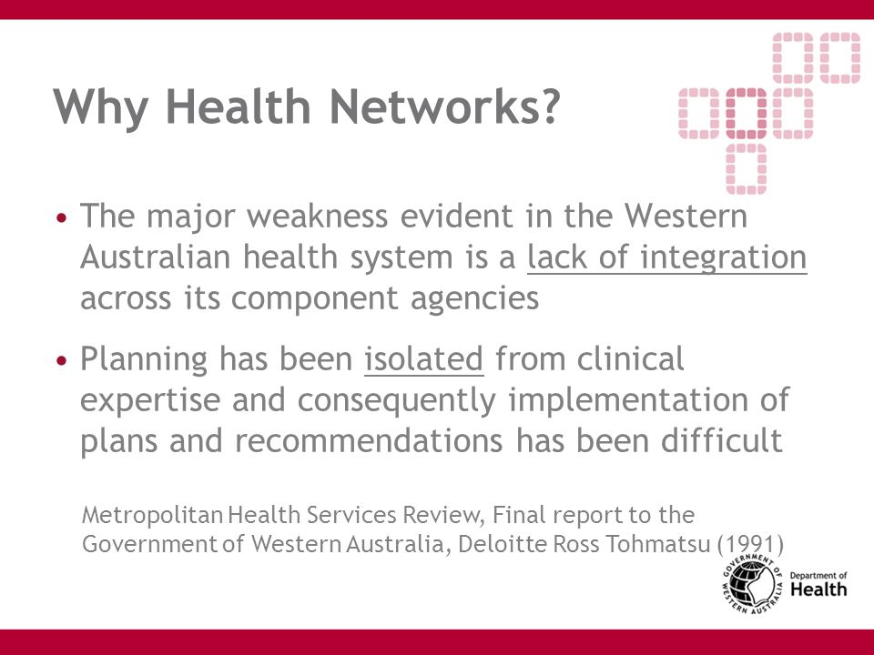 Why Health Networks The major weakness evident in the Western Australian health system is a lack of integration across its component agencies.