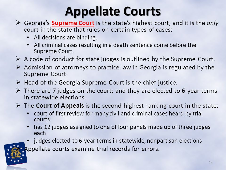 Appellate Courts Georgia's Supreme Court is the state's highest court, and it is the only court in the state that rules on certain types of cases: