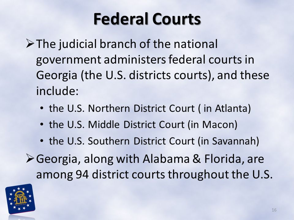 Federal Courts The judicial branch of the national government administers federal courts in Georgia (the U.S. districts courts), and these include:
