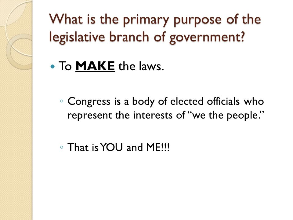 What is the primary purpose of the legislative branch of government