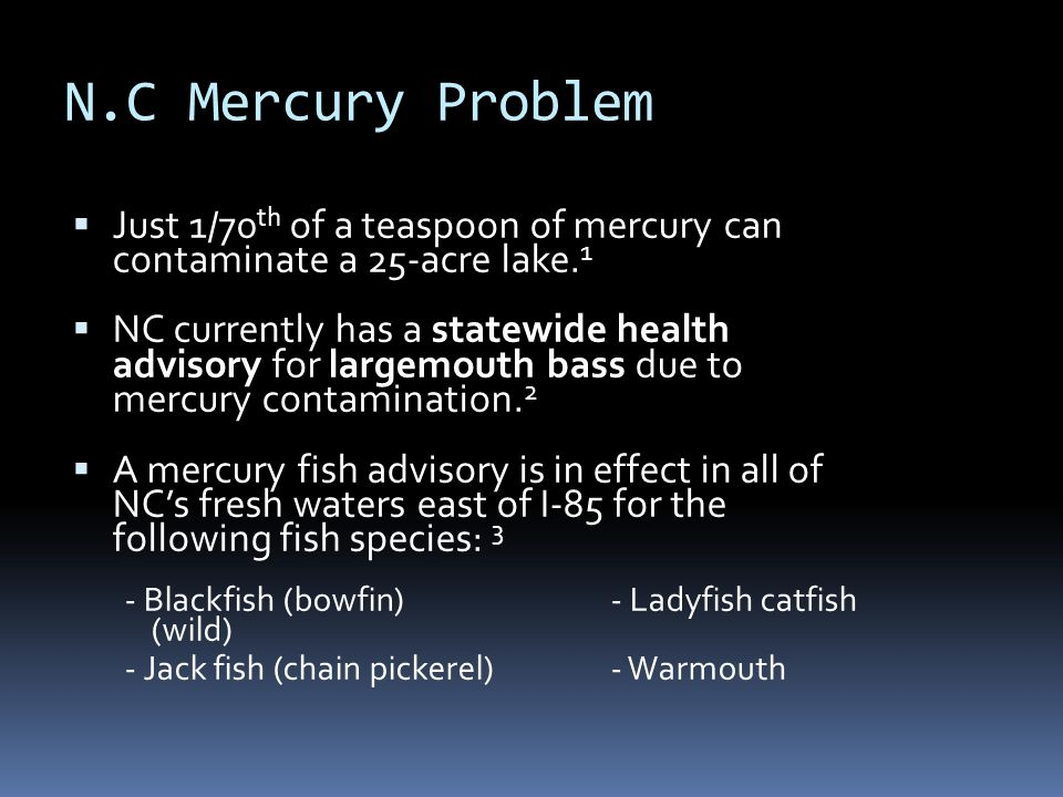 N.C Mercury Problem Just 1/70th of a teaspoon of mercury can contaminate a 25-acre lake.1.