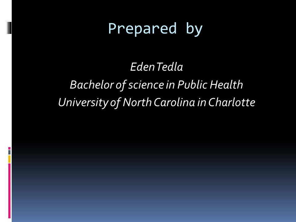 Prepared by Eden Tedla Bachelor of science in Public Health University of North Carolina in Charlotte