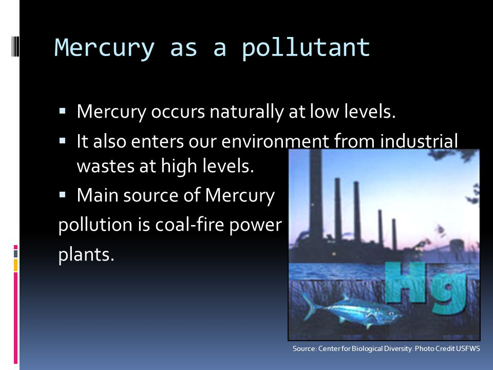 Mercury as a pollutant Mercury occurs naturally at low levels.