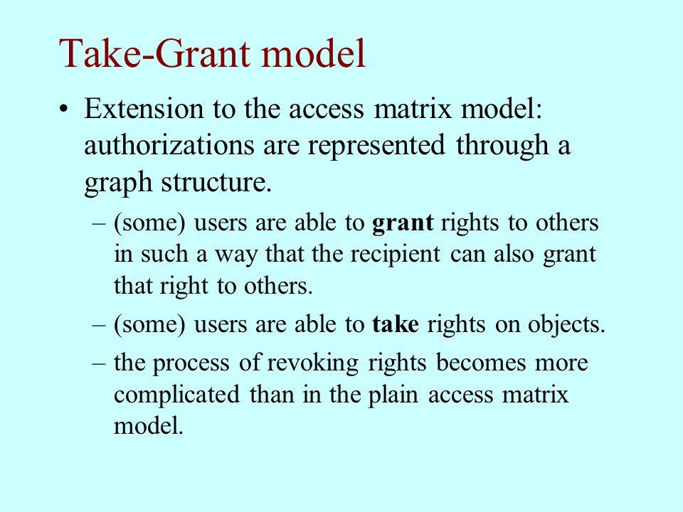 Take-Grant model Extension to the access matrix model: authorizations are represented through a graph structure.