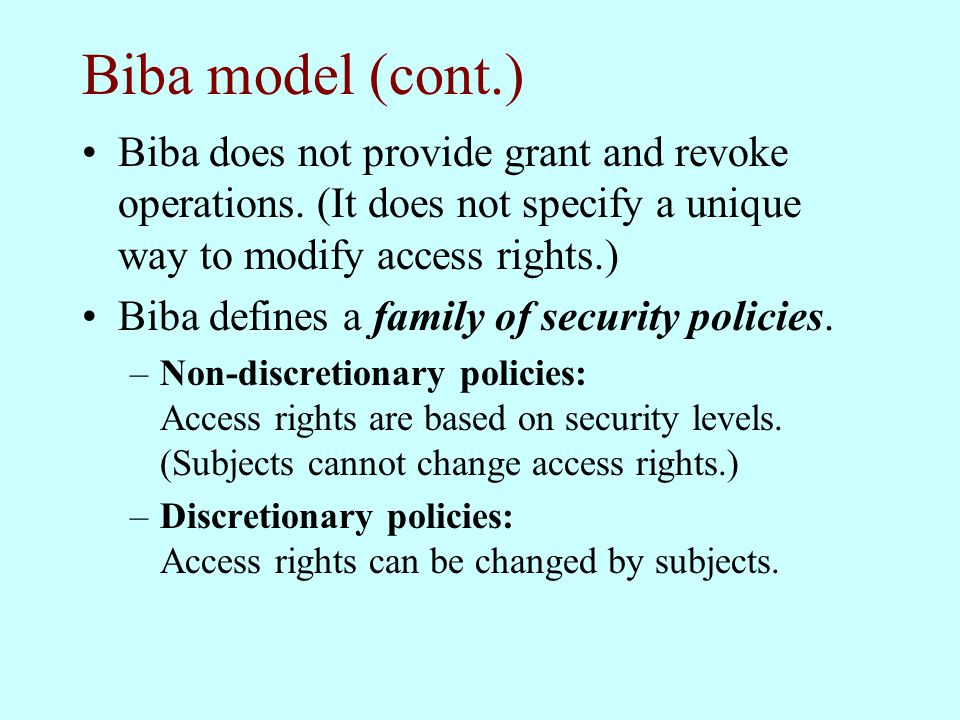 Biba model (cont.) Biba does not provide grant and revoke operations. (It does not specify a unique way to modify access rights.)