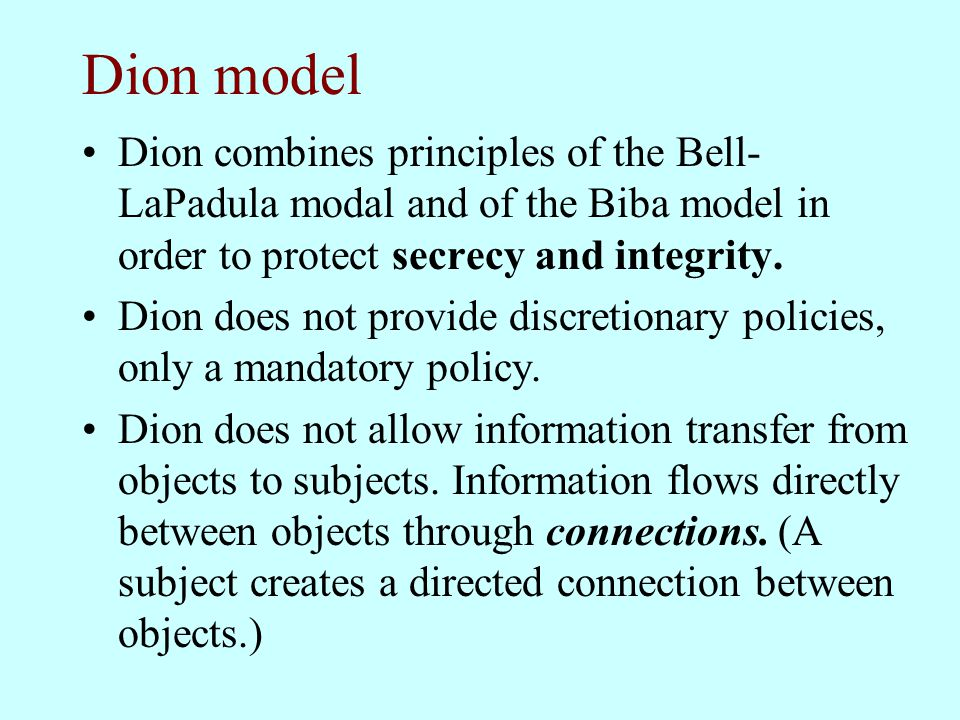 Dion model Dion combines principles of the Bell-LaPadula modal and of the Biba model in order to protect secrecy and integrity.