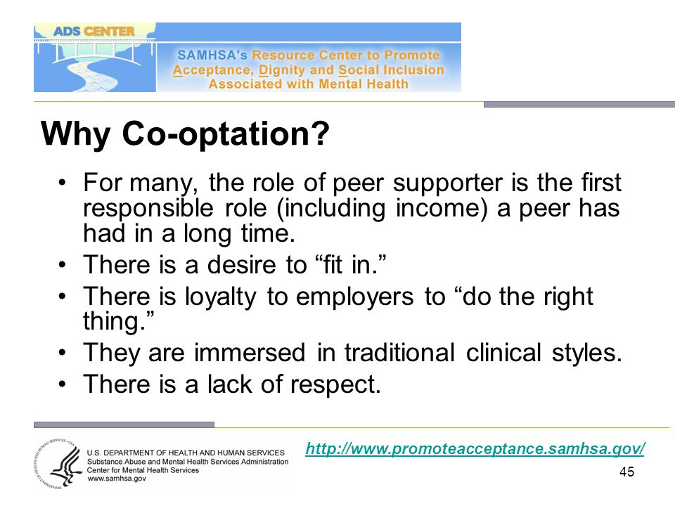 Why Co-optation For many, the role of peer supporter is the first responsible role (including income) a peer has had in a long time.