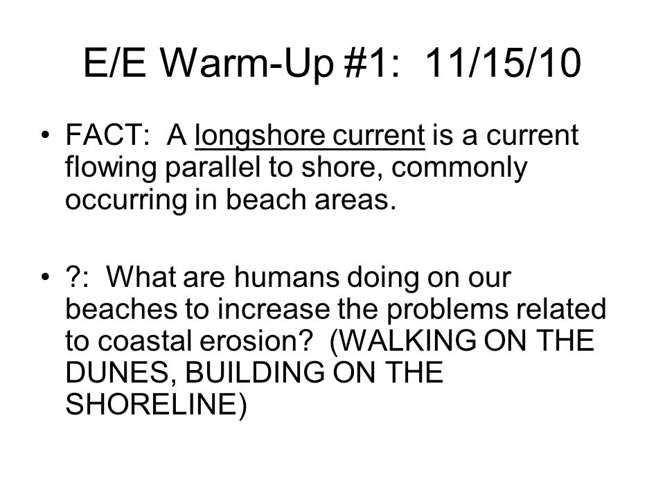 E/E Warm-Up #1: 11/15/10 FACT: A longshore current is a current flowing parallel to shore, commonly occurring in beach areas.