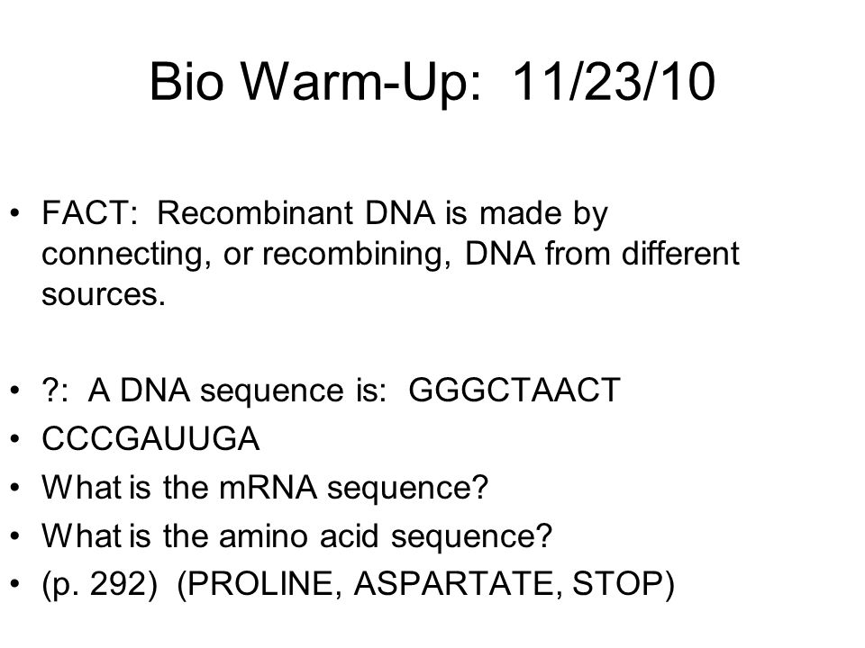 Bio Warm-Up: 11/23/10 FACT: Recombinant DNA is made by connecting, or recombining, DNA from different sources.