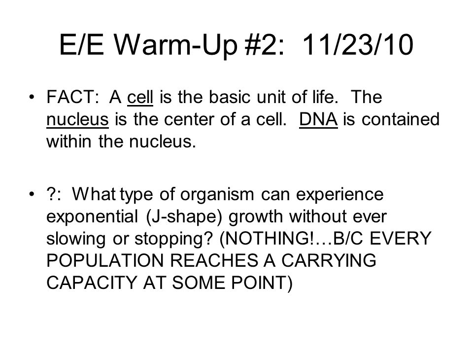 E/E Warm-Up #2: 11/23/10 FACT: A cell is the basic unit of life. The nucleus is the center of a cell. DNA is contained within the nucleus.