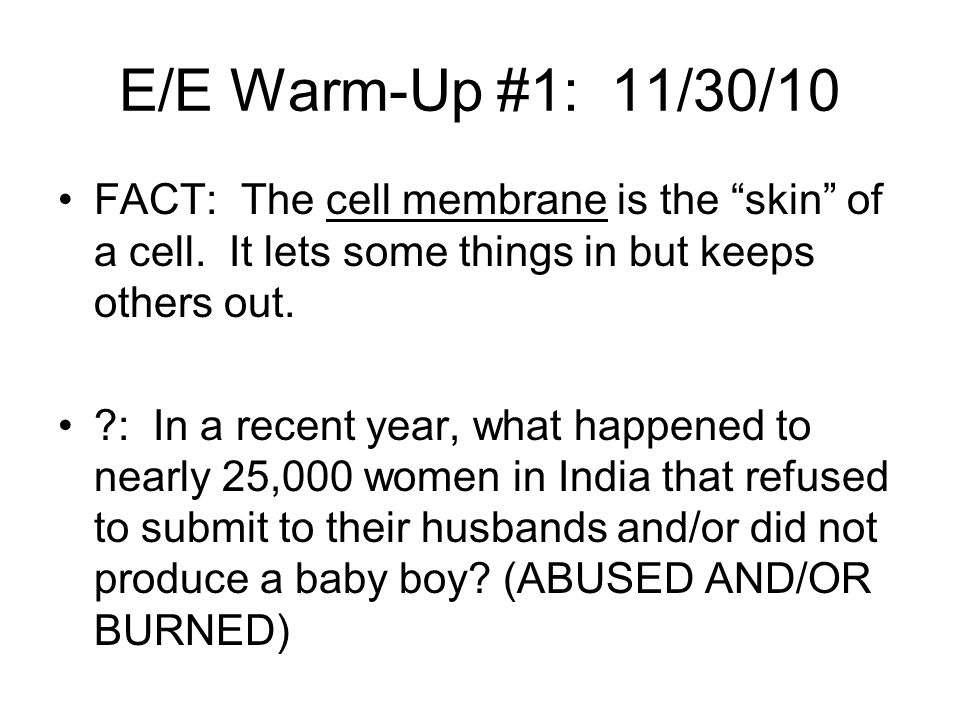 E/E Warm-Up #1: 11/30/10 FACT: The cell membrane is the skin of a cell. It lets some things in but keeps others out.