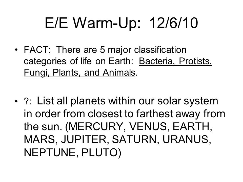 E/E Warm-Up: 12/6/10 FACT: There are 5 major classification categories of life on Earth: Bacteria, Protists, Fungi, Plants, and Animals.