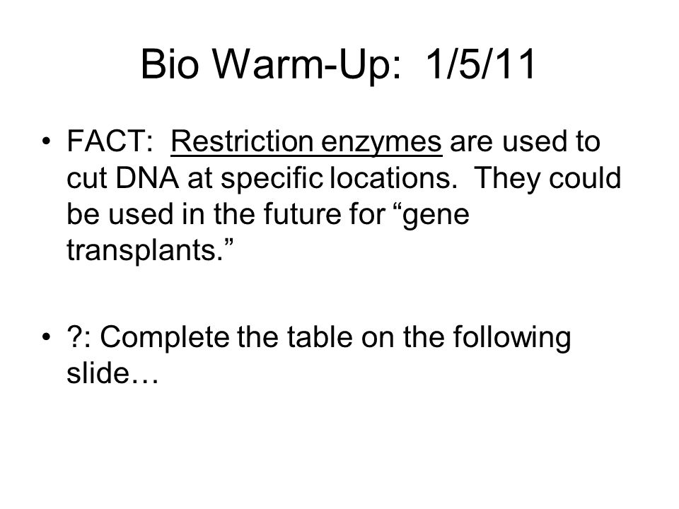 Bio Warm-Up: 1/5/11 FACT: Restriction enzymes are used to cut DNA at specific locations. They could be used in the future for gene transplants.