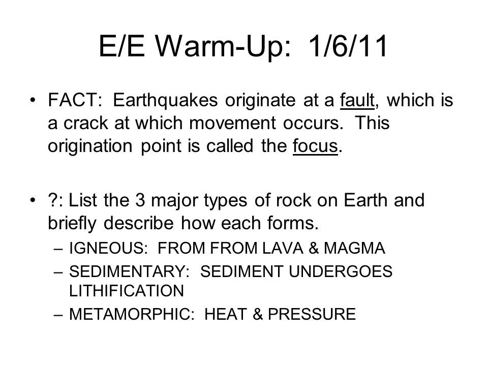 E/E Warm-Up: 1/6/11 FACT: Earthquakes originate at a fault, which is a crack at which movement occurs. This origination point is called the focus.