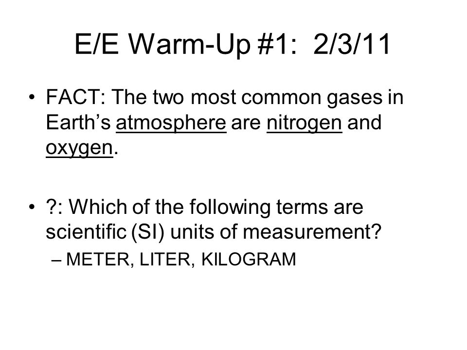 E/E Warm-Up #1: 2/3/11 FACT: The two most common gases in Earth's atmosphere are nitrogen and oxygen.