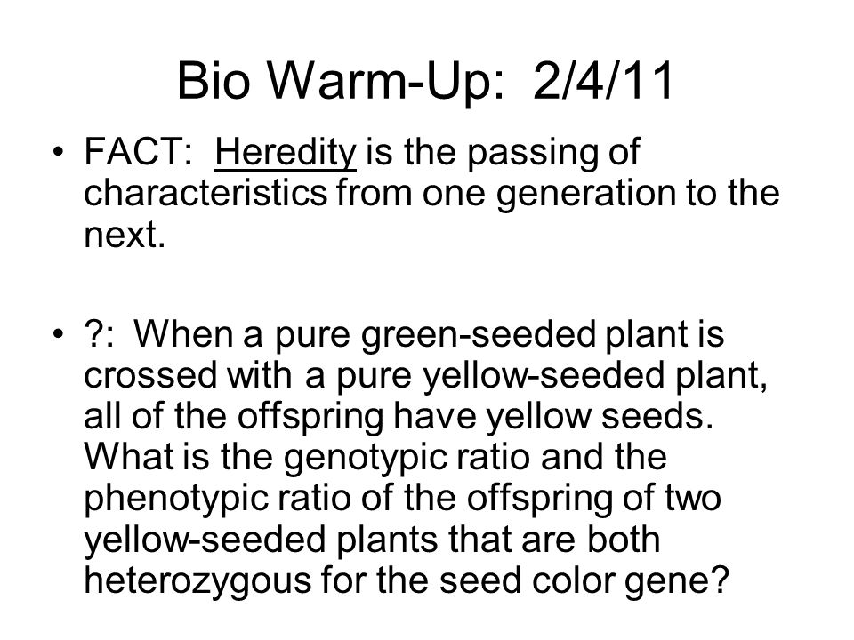 Bio Warm-Up: 2/4/11 FACT: Heredity is the passing of characteristics from one generation to the next.