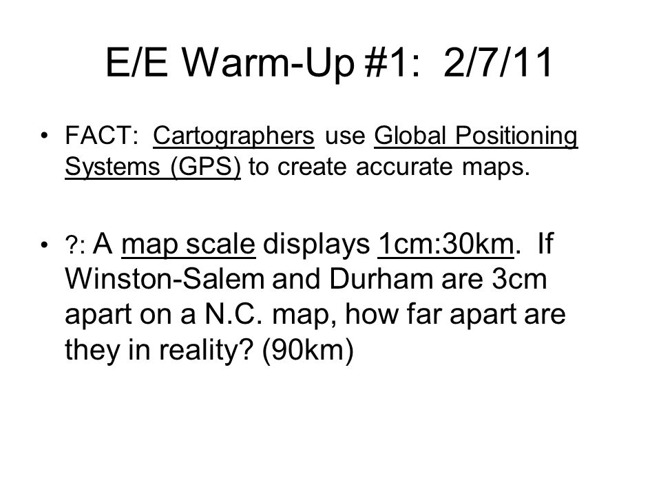 E/E Warm-Up #1: 2/7/11 FACT: Cartographers use Global Positioning Systems (GPS) to create accurate maps.