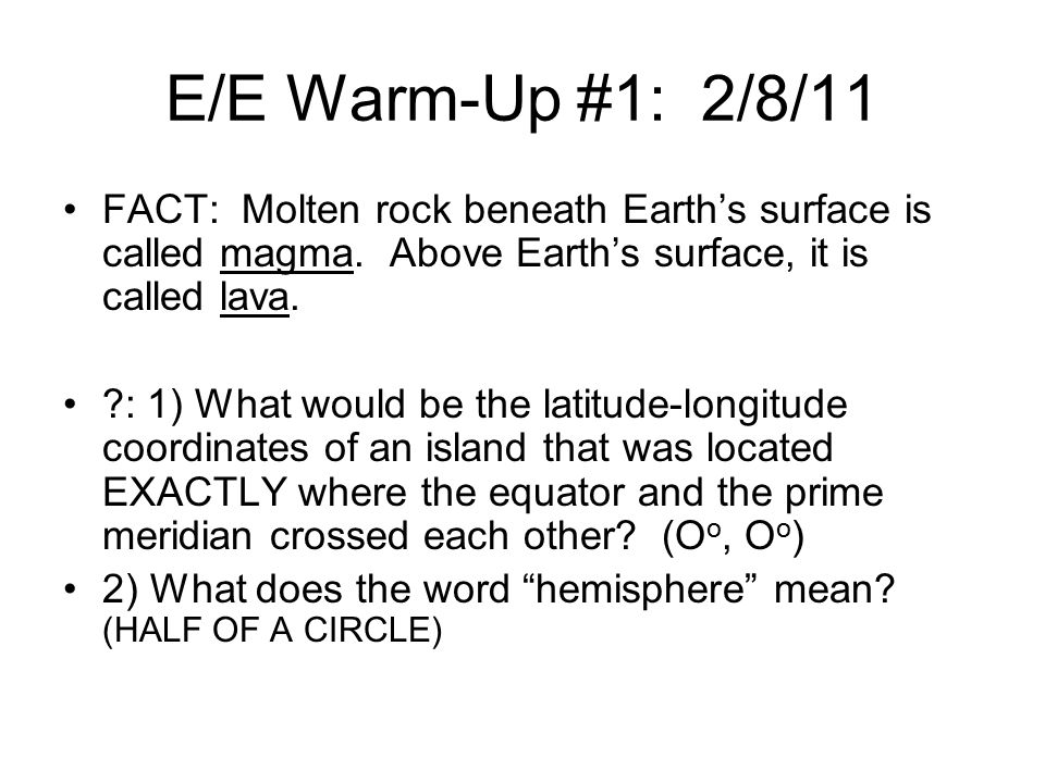 E/E Warm-Up #1: 2/8/11 FACT: Molten rock beneath Earth's surface is called magma. Above Earth's surface, it is called lava.
