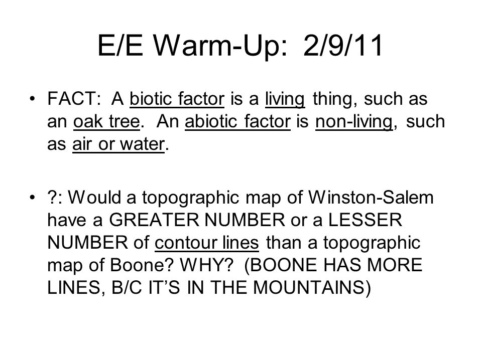 E/E Warm-Up: 2/9/11 FACT: A biotic factor is a living thing, such as an oak tree. An abiotic factor is non-living, such as air or water.