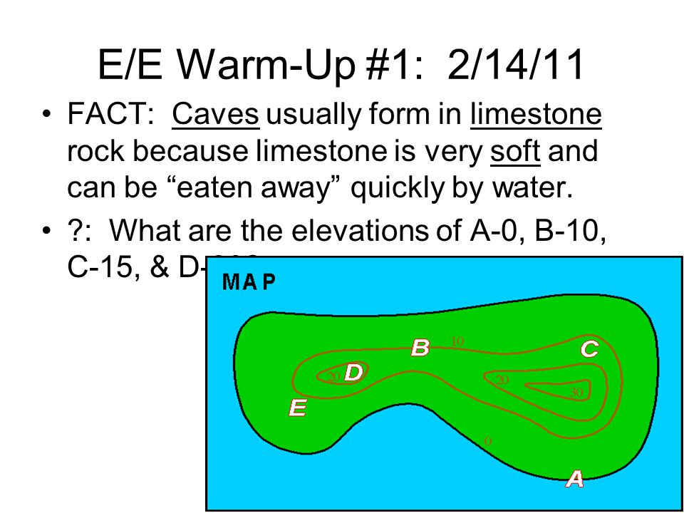 E/E Warm-Up #1: 2/14/11 FACT: Caves usually form in limestone rock because limestone is very soft and can be eaten away quickly by water.