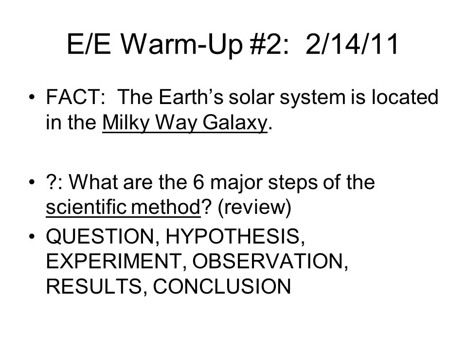 E/E Warm-Up #2: 2/14/11 FACT: The Earth's solar system is located in the Milky Way Galaxy.