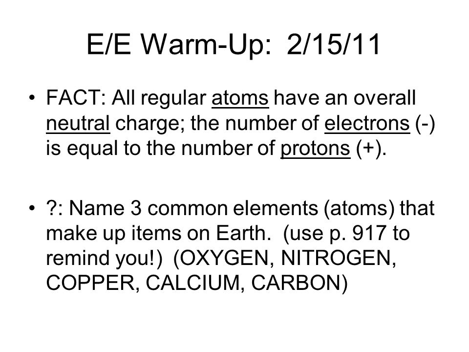 E/E Warm-Up: 2/15/11 FACT: All regular atoms have an overall neutral charge; the number of electrons (-) is equal to the number of protons (+).