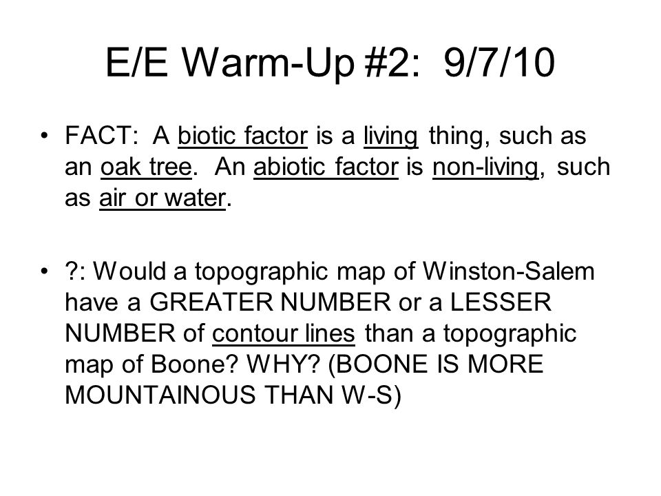 E/E Warm-Up #2: 9/7/10 FACT: A biotic factor is a living thing, such as an oak tree. An abiotic factor is non-living, such as air or water.