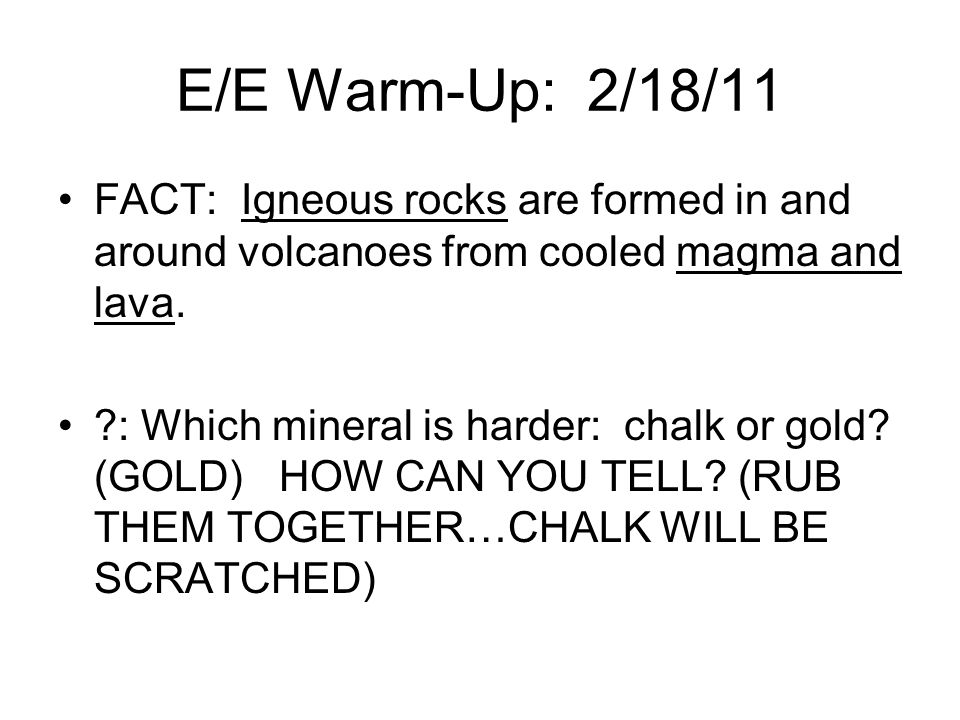E/E Warm-Up: 2/18/11 FACT: Igneous rocks are formed in and around volcanoes from cooled magma and lava.